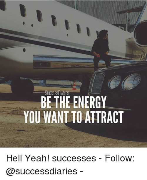 Hells Yeah: SUCCESSDIARIES  BE THE ENERGY  YOU WANT TO ATTRACT Hell Yeah! successes - Follow: @successdiaries -