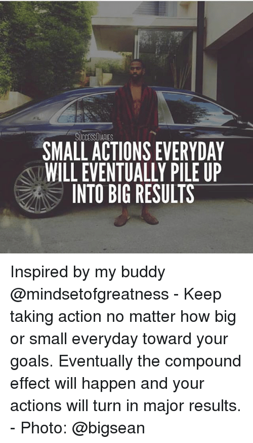 Bigsean: SUCCESSDIARIES  SMALL ACTIONS EVERYDAY  WILL EVENTUALLY PILE UP  INTO BIG RESULTS Inspired by my buddy @mindsetofgreatness - Keep taking action no matter how big or small everyday toward your goals. Eventually the compound effect will happen and your actions will turn in major results. - Photo: @bigsean