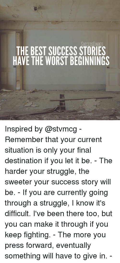 Memes, Struggle, and The Worst: SUCCESSDIARIES  THE BEST SUCCESS STORIES  HAVE THE WORST BEGINNINGS Inspired by @stvmcg - Remember that your current situation is only your final destination if you let it be. - The harder your struggle, the sweeter your success story will be. - If you are currently going through a struggle, I know it's difficult. I've been there too, but you can make it through if you keep fighting. - The more you press forward, eventually something will have to give in. -