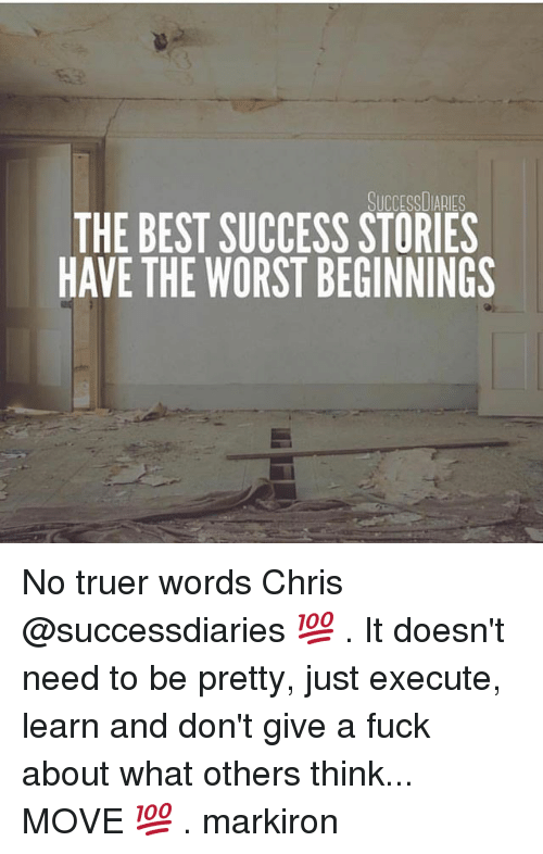 Memes, The Worst, and Best: SUCCESSDIARIES  THE BEST SUCCESS STORIES  HAVE THE WORST BEGINNINGS No truer words Chris @successdiaries 💯 . It doesn't need to be pretty, just execute, learn and don't give a fuck about what others think... MOVE 💯 . markiron