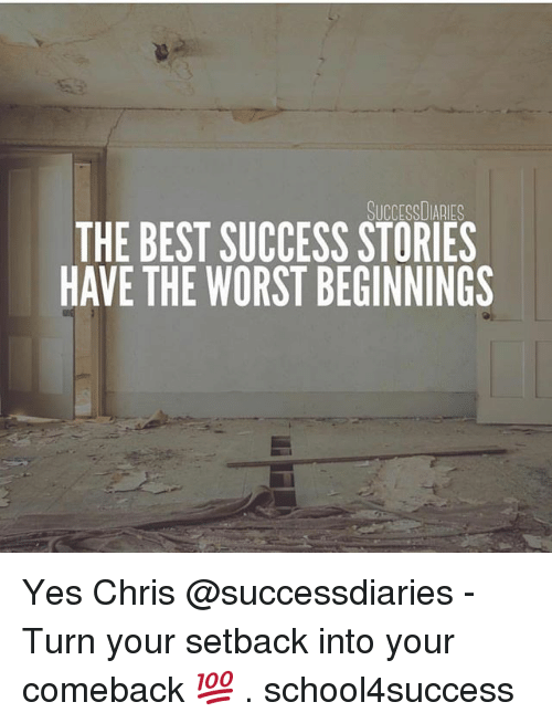 Memes, The Worst, and Best: SUCCESSDIARIES  THE BEST SUCCESS STORIES  HAVE THE WORST BEGINNINGS Yes Chris @successdiaries - Turn your setback into your comeback 💯 . school4success
