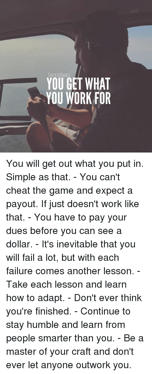 Stay Humble: SUCCESSDIARIES  YOU GET WHAT  YOU WORK FOR You will get out what you put in. Simple as that. - You can't cheat the game and expect a payout. If just doesn't work like that. - You have to pay your dues before you can see a dollar. - It's inevitable that you will fail a lot, but with each failure comes another lesson. - Take each lesson and learn how to adapt. - Don't ever think you're finished. - Continue to stay humble and learn from people smarter than you. - Be a master of your craft and don't ever let anyone outwork you.