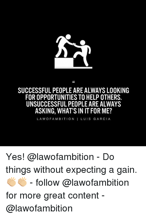 Memes, 🤖, and Yes: SUCCESSFUL PEOPLE ARE ALWAYS LOOKING  FOR OPPORTUNITIES TO HELP OTHERS.  UNSUCCESSFUL PEOPLE ARE ALWAYS  ASKING, WHAT'S IN IT FOR ME?  LA W O FAM BITION I LUI S GARCIA, Yes! @lawofambition - Do things without expecting a gain. 👏🏼👏🏼 - follow @lawofambition for more great content - @lawofambition
