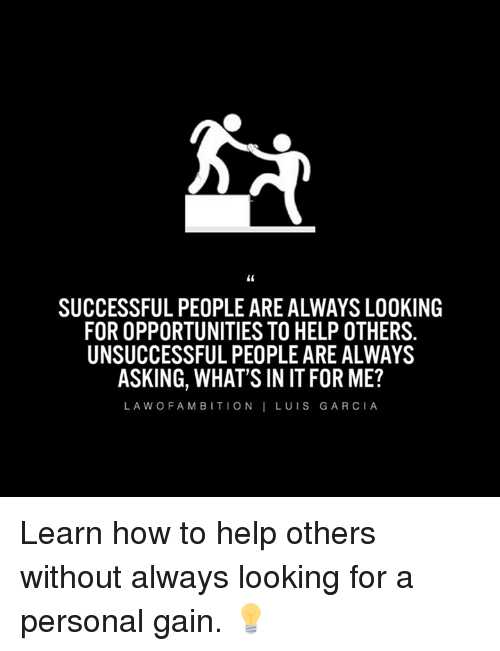 gain: SUCCESSFUL PEOPLE ARE ALWAYS LOOKING  FOR OPPORTUNITIES TO HELP OTHERS.  UNSUCCESSFULPEOPLE ARE ALWAYS  ASKING, WHAT'S IN IT FOR ME?  LA W O F A M B IT I O N  LUIS GARCIA Learn how to help others without always looking for a personal gain. 💡