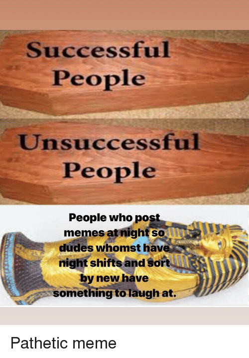 Whomst: Successful  People  Unsuccessful  People  People who pos  memes at night so  dudes whomst hav  night shifts and sort  by new have  something to laugh at. Pathetic meme
