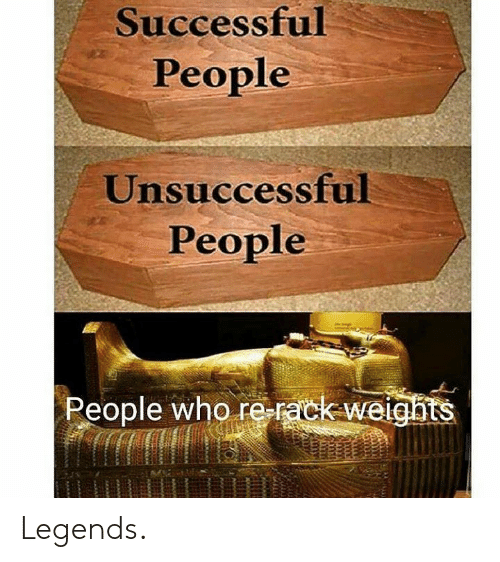 rack: Successful  People  Unsuccessful  People  People who re-rack-weights Legends.
