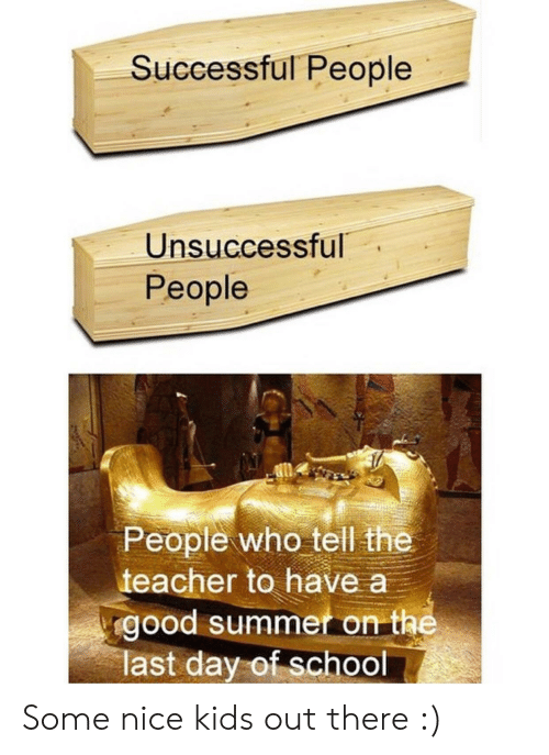 Last Day Of School: Successful People  Unsuccessful  People  People who tell the  teacher to have a  good summet on the  last day of school Some nice kids out there :)