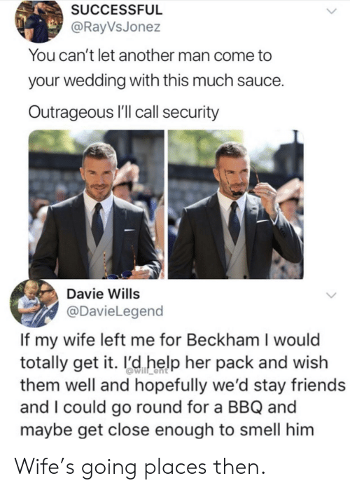 beckham: SUCCESSFUL  @RayVsJonez  You can't let another man come to  your wedding with this much sauce.  Outrageous I'll call security  Davie Wills  @DavieLegend  If my wife left me for Beckham I would  totally get it. l'd help her pack and wish  them well and hopefully we'd stay friends  and I could go round for a BBQ and  maybe get close enough to smell him Wife's going places then.