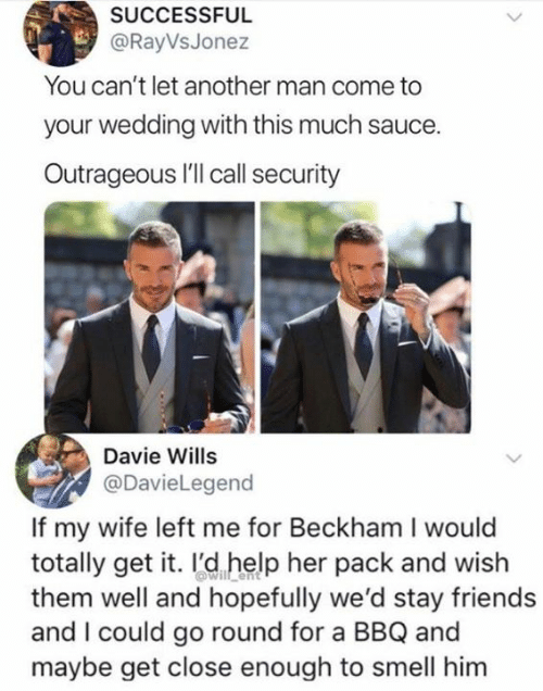 beckham: SUCCESSFUL  @RayVsJonez  You can't let another man come to  your wedding with this much sauce.  Outrageous I'll call security  Davie Wills  @DavieLegend  If my wife left me for Beckham I would  totally get it. I'd help her pack and wish  them well and hopefully we'd stay friends  and I could go round for a BBQ and  maybe get close enough to smell him