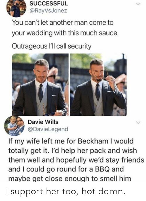 beckham: SUCCESSFUL  @RayVsJonez  You can't let another man come to  your wedding with this much sauce.  Outrageous I'll call security  Davie Wills  @DavieLegend  If my wife left me for Beckham I would  totally get it. I'd help her pack and wish  them well and hopefully we'd stay friends  and I could go round for a BBQ and  mavbe get close enough to smell him I support her too, hot damn.