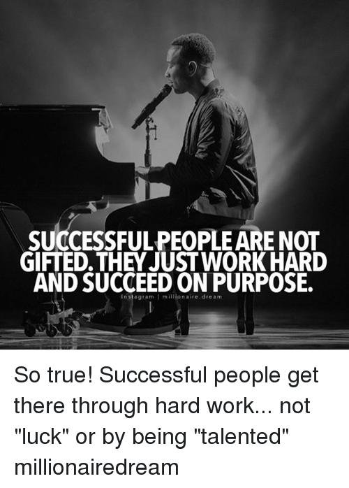 "work hard: SUCCESSFULPEOPLE ARE NOT  GIFTED THEY JUST WORK HARD  AND SUCCEED dream  millionaire So true! Successful people get there through hard work... not ""luck"" or by being ""talented"" millionairedream"