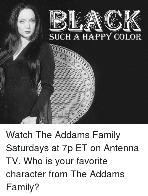 addams family: SUCH A HAPPY COLOR Watch The Addams Family Saturdays at 7p ET on Antenna TV.  Who is your favorite character from The Addams Family?