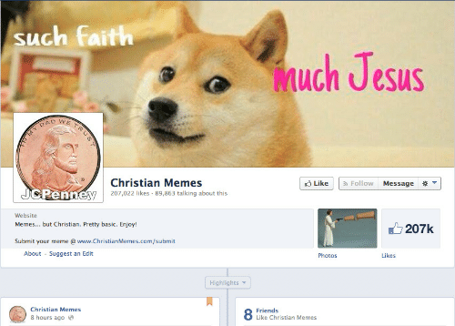 Christian Memes: such faith  uch Jesus  DAD WE  7-  Christian Memes  207022 likes 89,863 talking about this  Like | | , Follow | Message 米▼  Renn  Website  Memes... .but Christian. Pretty basic. Enjoy!  207k  Submit your meme @ www.ChristianMemes.com/submit  About Suggest an Edit  Photos  Likes  Highlights  Christian Memes  8 hours ago  8 Frke Christian Memes
