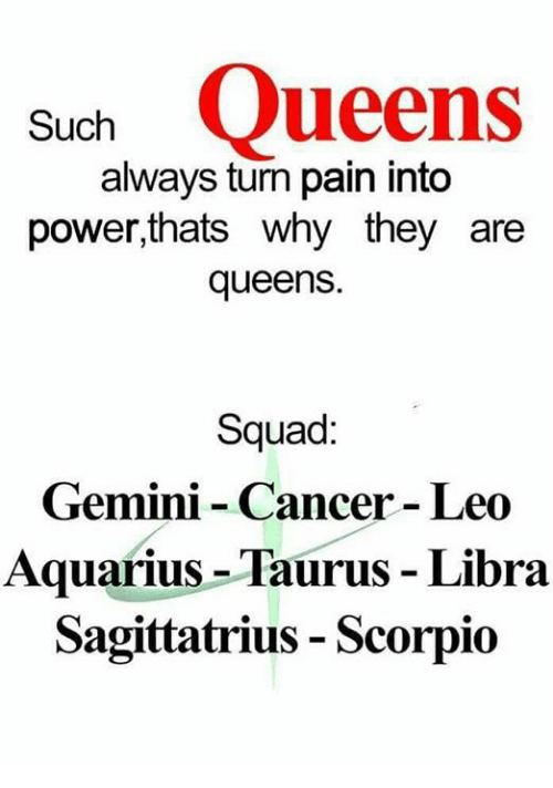 Squade: Such Queens  always turn pain into  power,thats why they are  queens.  Squad:  Gemini - Cancer - Leo  Aquarius -Taurus Libra  Sagittatrius - Scorpio