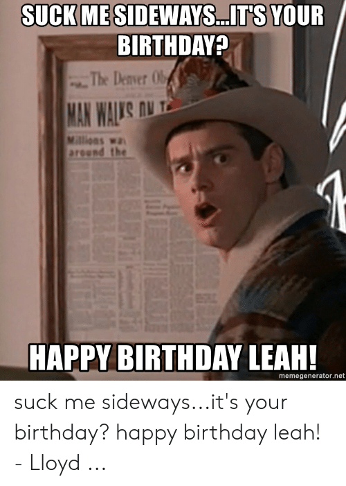 Leah Meme: SUCK MESIDEWAYS..ITS YOUR  BIRTHDAY?  The Denver Ob  MAN WAL'S ONT  Millions wa  around the  HAPPY BIRTHDAY LEAH!  memegenerator.net suck me sideways...it's your birthday? happy birthday leah! - Lloyd ...