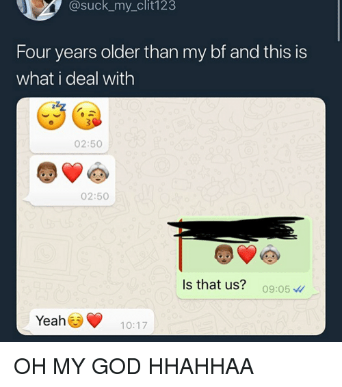 God, Oh My God, and Tumblr: @suck_my_clit123  Four years older than my bf and this is  what i deal with  02:50  02:50  Is that us? 09:05  Yeah10:17 OH MY GOD HHAHHAA