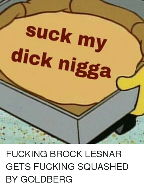 Memes, Suck My Dick, and Brock: suck my  dick nigga FUCKING BROCK LESNAR GETS FUCKING SQUASHED BY GOLDBERG