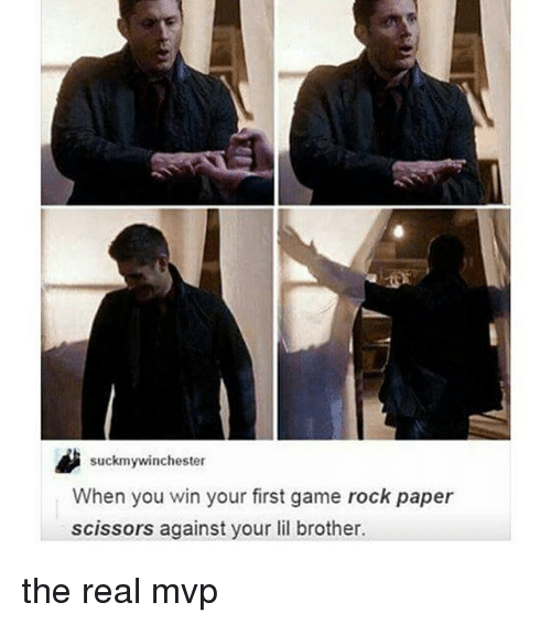 lil: suckmywinchester  When you win your first game rock paper  scissors against your lil brother. the real mvp