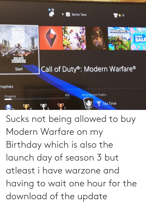 modern warfare: Sucks not being allowed to buy Modern Warfare on my Birthday which is also the launch day of season 3 but atleast i have warzone and having to wait one hour for the download of the update