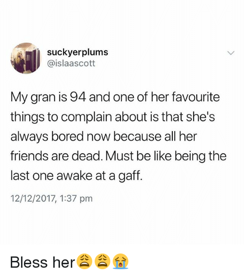 Be Like, Bored, and Friends: suckyerplums  @islaascott  My gran is 94 and one of her favourite  things to complain about is that she's  always bored now because all her  friends are dead. Must be like being the  last one awake at a gaff.  12/12/2017, 1:37 pm Bless her😩😩😭