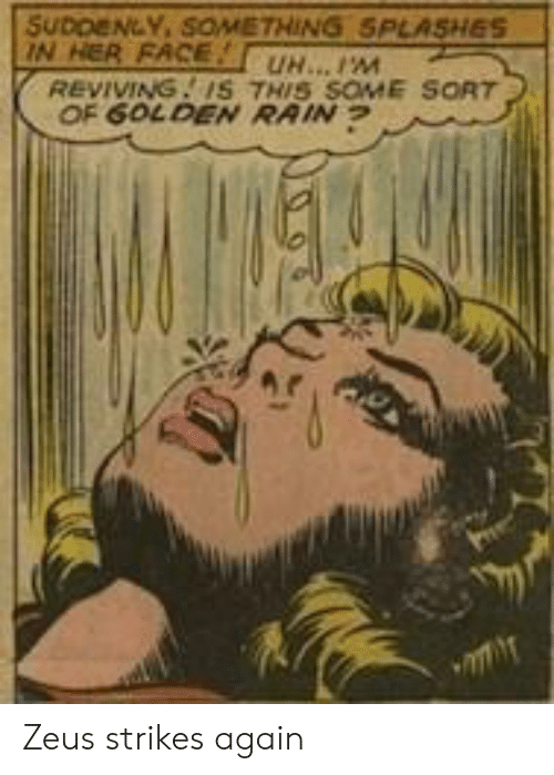 Zeus: SUDDENLY, SOMETHING SPLASHES  IN HER FACE  REVIVING. IS THIS SOME SORT  OF 6OLDEN RAIN  UH...IM Zeus strikes again
