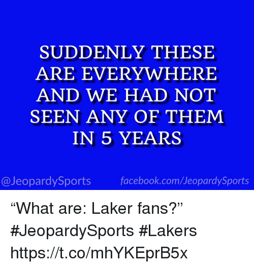 "Facebook, Los Angeles Lakers, and Sports: SUDDENLY THESE  ARE EVERYWHERE  AND WE HAD NOT  SEEN ANY OF THEM  IN 5 YEARS  @JeopardySports facebook.com/JeopardySports ""What are: Laker fans?"" #JeopardySports #Lakers https://t.co/mhYKEprB5x"