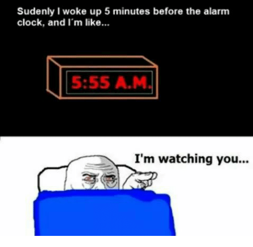 im watching you: Sudenly I woke up 5 minutes before the alarm  clock, and I'm like.  533 M  5:55 A.M  I'm watching you..