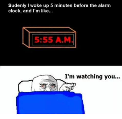 im watching you: Sudenly I woke up 5 minutes before the alarm  clock, and I'm like...  5:55 A M  I'm watching you...