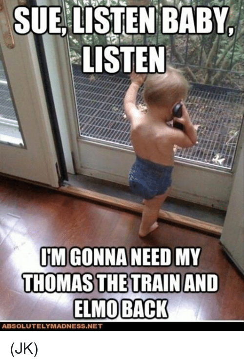 Elmo, Memes, and Train: SUE,LISTEN BABY.  LISTEN  IM GONNA NEED MY  THOMAS THE TRAIN AND  ELMO BACK  ABSOLUTELY MADNESS NET (JK)