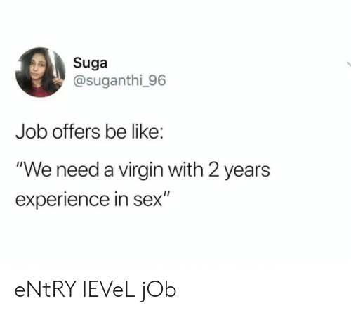 """suga: Suga  @suganthi 96  Job offers be like:  """"We need a virgin with 2 years  experience in sex"""" eNtRY lEVeL jOb"""