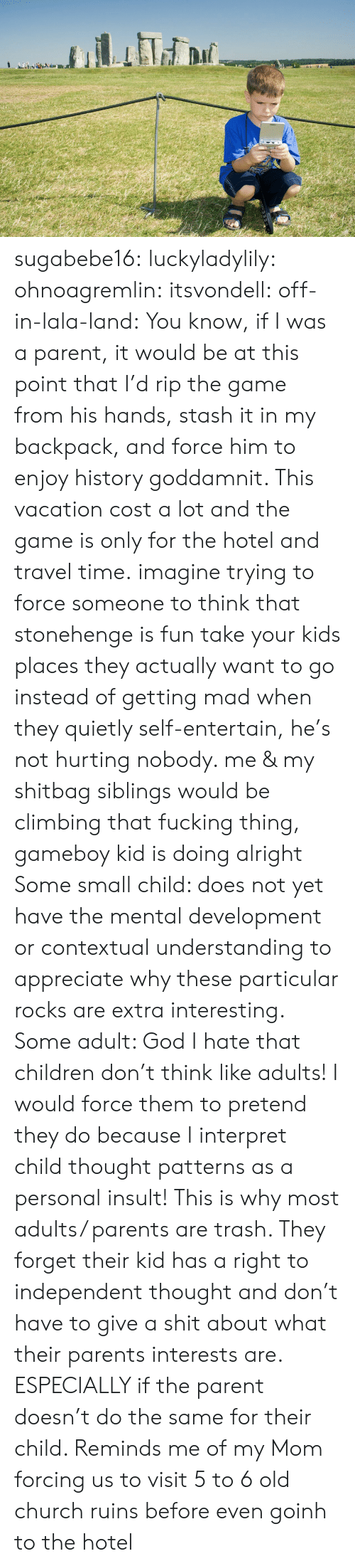 Patterns: sugabebe16:  luckyladylily:  ohnoagremlin:  itsvondell:  off-in-lala-land:  You know, if I was a parent, it would be at this point that I'd rip the game from his hands, stash it in my backpack, and force him to enjoy history goddamnit. This vacation cost a lot and the game is only for the hotel and travel time.  imagine trying to force someone to think that stonehenge is fun   take your kids places they actually want to go instead of getting mad when they quietly self-entertain, he's not hurting nobody. me & my shitbag siblings would be climbing that fucking thing, gameboy kid is doing alright    Some small child: does not yet have the mental development or contextual understanding to appreciate why these particular rocks are extra interesting. Some adult: God I hate that children don't think like adults! I would force them to pretend they do because I interpret child thought patterns as a personal insult!   This is why most adults/ parents are trash. They forget their kid has a right to independent thought and don't have to give a shit about what their parents interests are. ESPECIALLY if the parent doesn't do the same for their child.   Reminds me of my Mom forcing us to visit 5 to 6 old church ruins before even goinh to the hotel