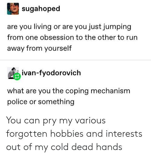 cold-dead-hands: sugahoped  are you living or are you just jumping  from one obsession to the other to run  away from yourself  ivan-fyodorovich  what are you the coping mechanism  police or something You can pry my various forgotten hobbies and interests out of my cold dead hands