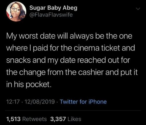 cinema: Sugar Baby Abeg  @FlavaFlavswife  My worst date will always be the one  where I paid for the cinema ticket and  snacks and my date reached out for  the change from the cashier and put it  in his pocket.  12:17 12/08/2019 Twitter for iPhone  1,513 Retweets 3,357 Likes