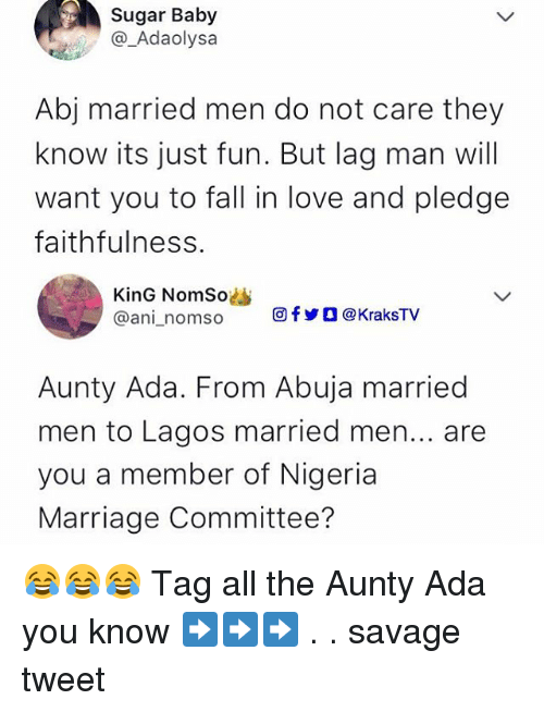 anie: Sugar Baby  @_Adaolysa  Abj married men do not care they  know its just fun. But lag man will  want you to fall in love and pledge  faithfulness.  KinG NomSo  @ani-n om so  回fyO@KraksTV  Aunty Ada. From Abuja married  men to Lagos married men... are  you a member of Nigeria  Marriage Committee? 😂😂😂 Tag all the Aunty Ada you know ➡️➡️➡️ . . savage tweet