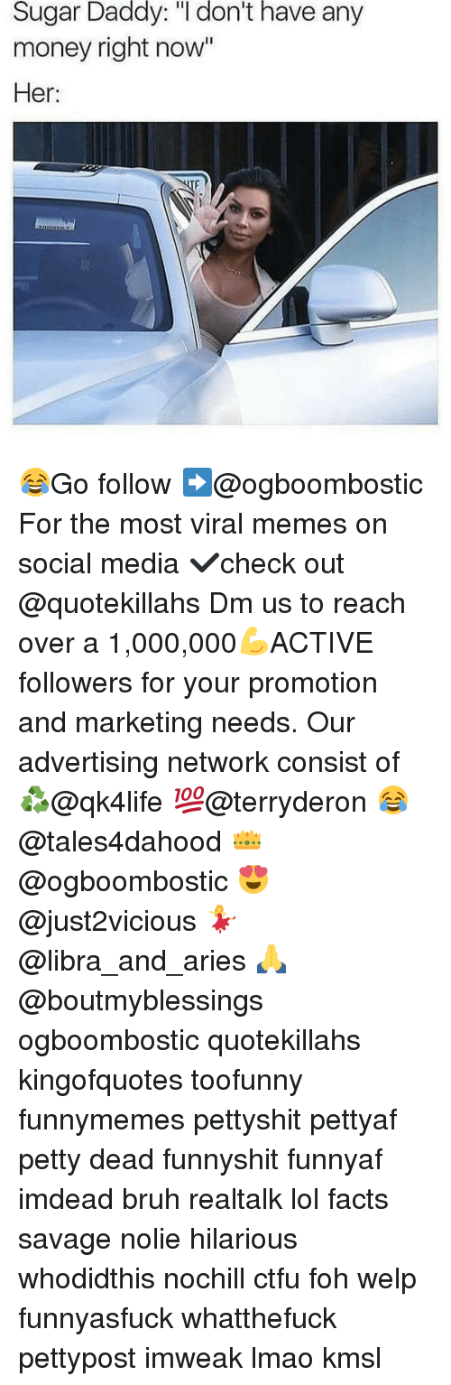 "Bruh, Ctfu, and Facts: Sugar Daddy: ""I don't have any  money right now""  Her: 😂Go follow ➡@ogboombostic For the most viral memes on social media ✔check out @quotekillahs Dm us to reach over a 1,000,000💪ACTIVE followers for your promotion and marketing needs. Our advertising network consist of ♻@qk4life 💯@terryderon 😂@tales4dahood 👑@ogboombostic 😍@just2vicious 💃@libra_and_aries 🙏@boutmyblessings ogboombostic quotekillahs kingofquotes toofunny funnymemes pettyshit pettyaf petty dead funnyshit funnyaf imdead bruh realtalk lol facts savage nolie hilarious whodidthis nochill ctfu foh welp funnyasfuck whatthefuck pettypost imweak lmao kmsl"