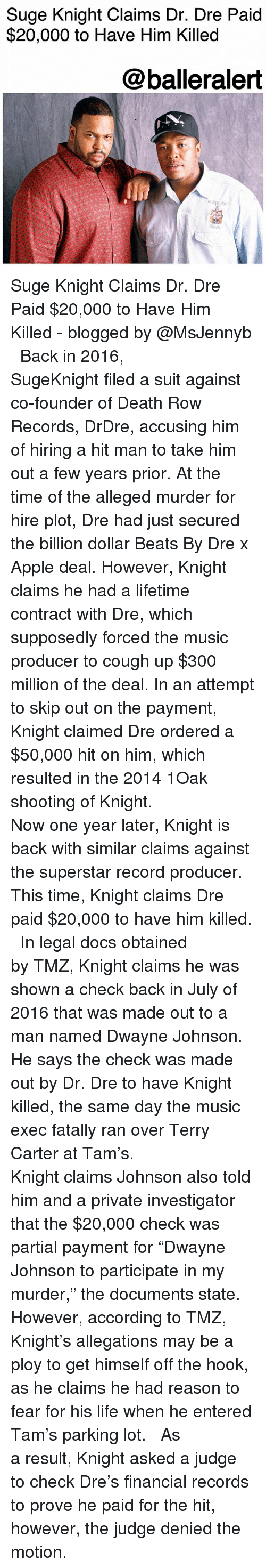 """ploy: Suge Knight Claims Dr. Dre Paid  $20,000 to Have Him Killed  @balleralert Suge Knight Claims Dr. Dre Paid $20,000 to Have Him Killed - blogged by @MsJennyb ⠀⠀⠀⠀⠀⠀⠀ ⠀⠀⠀⠀⠀⠀⠀ Back in 2016, SugeKnight filed a suit against co-founder of Death Row Records, DrDre, accusing him of hiring a hit man to take him out a few years prior. At the time of the alleged murder for hire plot, Dre had just secured the billion dollar Beats By Dre x Apple deal. However, Knight claims he had a lifetime contract with Dre, which supposedly forced the music producer to cough up $300 million of the deal. In an attempt to skip out on the payment, Knight claimed Dre ordered a $50,000 hit on him, which resulted in the 2014 1Oak shooting of Knight. ⠀⠀⠀⠀⠀⠀⠀ ⠀⠀⠀⠀⠀⠀⠀ Now one year later, Knight is back with similar claims against the superstar record producer. This time, Knight claims Dre paid $20,000 to have him killed. ⠀⠀⠀⠀⠀⠀⠀ ⠀⠀⠀⠀⠀⠀⠀ In legal docs obtained by TMZ, Knight claims he was shown a check back in July of 2016 that was made out to a man named Dwayne Johnson. He says the check was made out by Dr. Dre to have Knight killed, the same day the music exec fatally ran over Terry Carter at Tam's. ⠀⠀⠀⠀⠀⠀⠀ ⠀⠀⠀⠀⠀⠀⠀ Knight claims Johnson also told him and a private investigator that the $20,000 check was partial payment for """"Dwayne Johnson to participate in my murder,"""" the documents state. However, according to TMZ, Knight's allegations may be a ploy to get himself off the hook, as he claims he had reason to fear for his life when he entered Tam's parking lot. ⠀⠀⠀⠀⠀⠀⠀ ⠀⠀⠀⠀⠀⠀⠀ As a result, Knight asked a judge to check Dre's financial records to prove he paid for the hit, however, the judge denied the motion."""