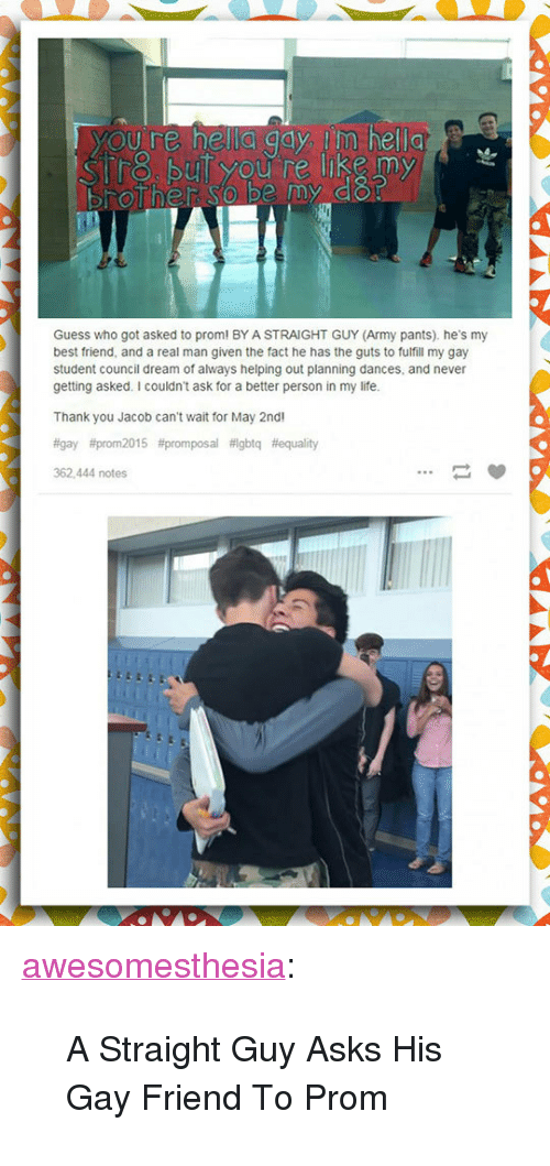 """Best Friend, Life, and Tumblr: SUİ you re like my  Guess who got asked to prom! BY A STRAIGHT GUY (Army pants). he's my  best friend, and a real man given the fact he has the guts to fulfill my gay  student council dream of always helping out planning dances, and never  getting asked. I couldn't ask for a better person in my life  Thank you Jacob can't wait for May 2nd  #gay #prom 2015 #promposal #igbtq #equality  362.444 notes <p><a href=""""http://awesomesthesia.tumblr.com/post/171068849123/a-straight-guy-asks-his-gay-friend-to-prom"""" class=""""tumblr_blog"""">awesomesthesia</a>:</p>  <blockquote><p>A Straight Guy Asks His Gay Friend To Prom</p></blockquote>"""