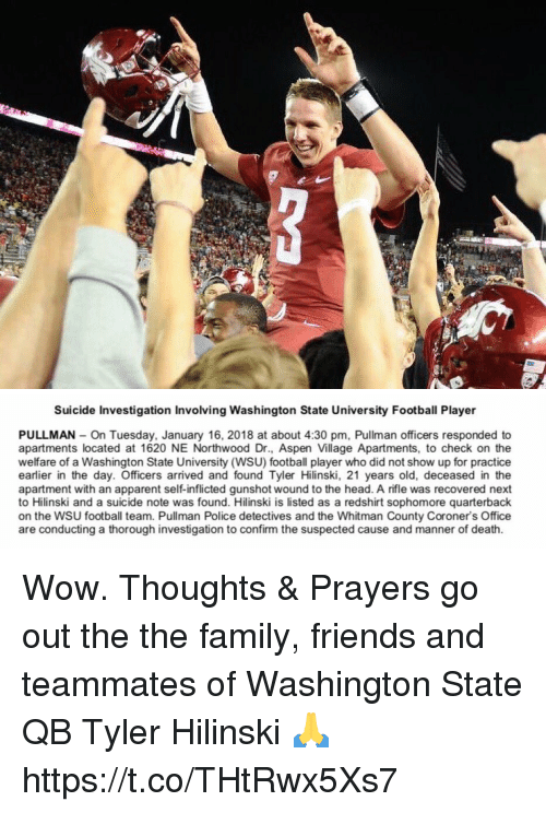 Family, Football, and Friends: Suicide Investigation Involving Washington State University Football Player  PULLMAN On Tuesday, January 16, 2018 at about 4:30 pm, Pullman officers responded to  apartments located at 1620 NE Northwood Dr., Aspen Village Apartments, to check on the  welfare of a Washington State University (WSU) football player who did not show up for practice  earlier in the day. Officers arrived and found Tyler Hilinski, 21 years old, deceased in the  apartment with an apparent self-inflicted gunshot wound to the head. A rifle was recovered next  to Hilinski and a suicide note was found. Hilinski is listed as a redshirt sophomore quarterback  on the WSU football team. Pullman Police detectives and the Whitman County Coroner's Office  are conducting a thorough investigation to confirm the suspected cause and manner of death. Wow. Thoughts & Prayers go out the the family, friends and teammates of Washington State QB Tyler Hilinski 🙏 https://t.co/THtRwx5Xs7