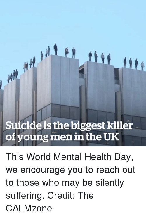 Suicide, World, and Suffering: Suicide is the biggest killer  of young men in the UK This World Mental Health Day, we encourage you to reach out to those who may be silently suffering.  Credit: The CALMzone
