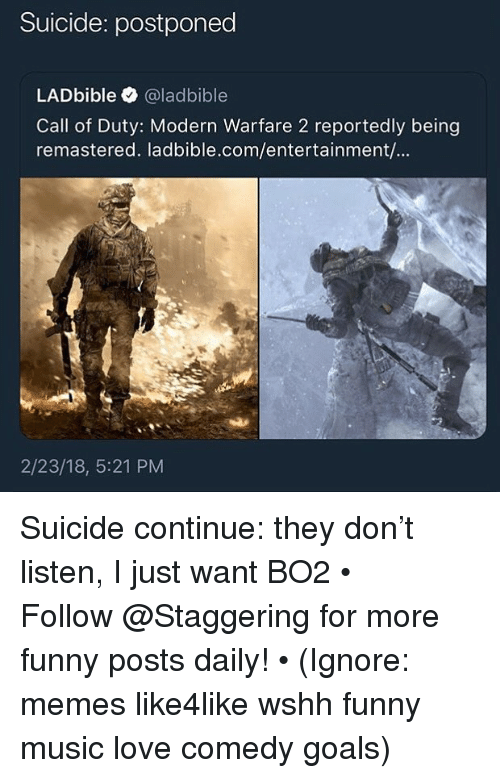 modern warfare: Suicide: postponed  LADbible @ladbible  Call of Duty: Modern Warfare 2 reportedly being  remastered. ladbible.com/entertainment/...  2/23/18, 5:21 PM Suicide continue: they don't listen, I just want BO2 • ➫➫➫ Follow @Staggering for more funny posts daily! • (Ignore: memes like4like wshh funny music love comedy goals)