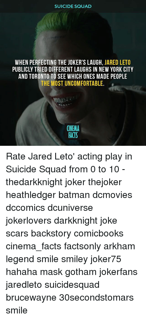 Suicide Squad: SUICIDE SQUAD  WHEN PERFECTING THE JOKER'S LAUGH, JARED LETO  PUBLICLY TRIED DIFFERENT LAUGHS IN NEW YORK CITY  AND TORONTO TO SEE WHICH ONES MADE PEOPLE  THE MOST UNCOMFORTABLE.  CINEMA  FACTS Rate Jared Leto' acting play in Suicide Squad from 0 to 10 - thedarkknight joker thejoker heathledger batman dcmovies dccomics dcuniverse jokerlovers darkknight joke scars backstory comicbooks cinema_facts factsonly arkham legend smile smiley joker75 hahaha mask gotham jokerfans jaredleto suicidesquad brucewayne 30secondstomars smile