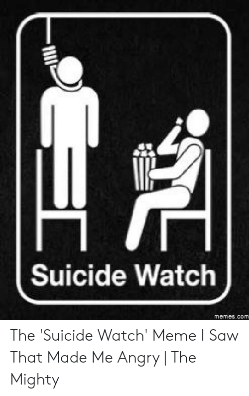 Suicide Watch Meme: Suicide Watch  memes.com The 'Suicide Watch' Meme I Saw That Made Me Angry | The Mighty