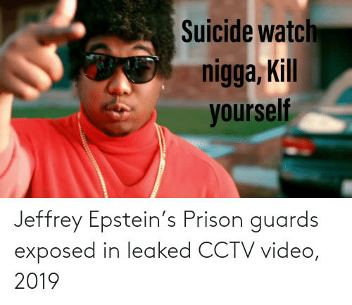 Suicide Watch: Suicide watch  nigga, Kill  yourself Jeffrey Epstein's Prison guards exposed in leaked CCTV video, 2019