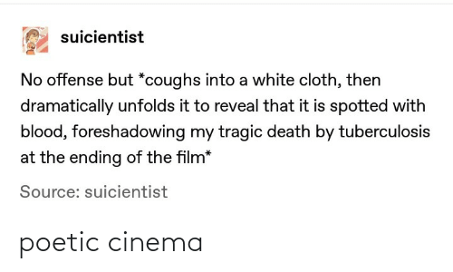 Reveal: suicientist  No offense but *coughs into a white cloth, then  dramatically unfolds it to reveal that it is spotted with  blood, foreshadowing my tragic death by tuberculosis  at the ending of the film*  Source: suicientist poetic cinema