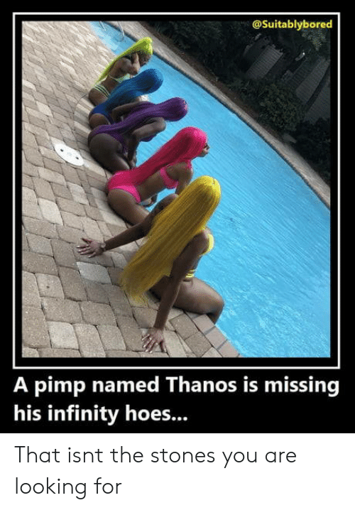 Pimp: @Suitablybored  A pimp named Thanos is missing  his infinity hoes... That isnt the stones you are looking for