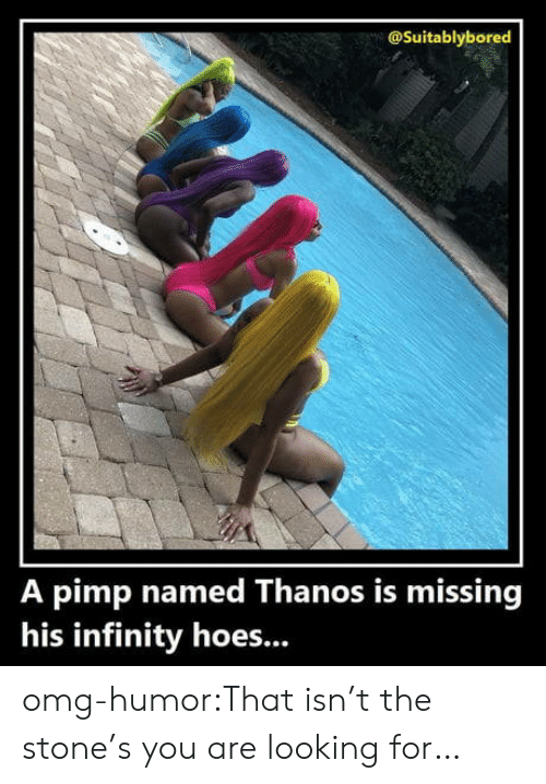 Pimp: @Suitablybored  A pimp named Thanos is missing  his infinity hoes... omg-humor:That isn't the stone's you are looking for…