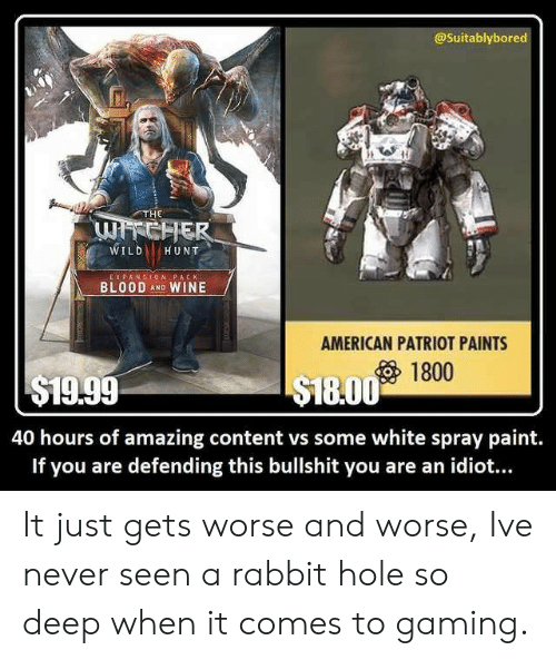 patriot: @Suitablybored  THE  WILDHUNT  E X PANSION PACK  BLOOD AND WINE  AMERICAN PATRIOT PAINTS  1800  $19.99  S18.00 1t  40 hours of amazing content vs some white spray paint.  If you are defending this bullshit you are an idiot... It just gets worse and worse, Ive never seen a rabbit hole so deep when it comes to gaming.