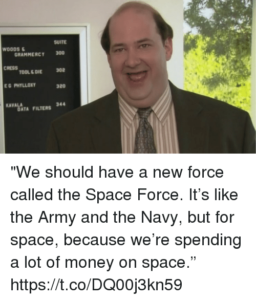 "Memes, Money, and Army: SUITE  WOODS  GRAMMERCY 300  CRESS  TOOL& DIE302  320  AVABATA FILTERS  DATA FILTERS 344 ""We should have a new force called the Space Force. It's like the Army and the Navy, but for space, because we're spending a lot of money on space."" https://t.co/DQ00j3kn59"