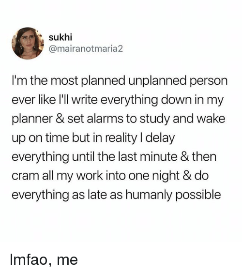 Work, Time, and Relatable: sukhi  @mairanotmaria2  I'm the most planned unplanned person  ever like l'll write everything down in my  planner & set alarms to study and wake  up on time but in reality I delay  everything until the last minute & then  cram all my work into one night & do  everything as late as humanly possible lmfao, me
