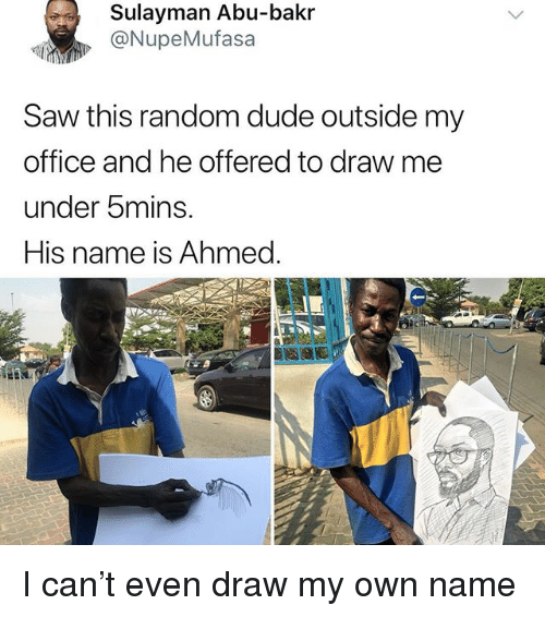 Dude, Memes, and Saw: Sulayman Abu-bakr  @NupeMufasa  Saw this random dude outside my  office and he offered to draw me  under 5mins.  His name is Ahmed. I can't even draw my own name